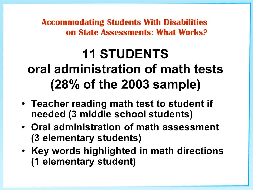 11 STUDENTS oral administration of math tests (28% of the 2003 sample) Teacher reading math test to student if needed (3 middle school students) Oral administration of math assessment (3 elementary students) Key words highlighted in math directions (1 elementary student)