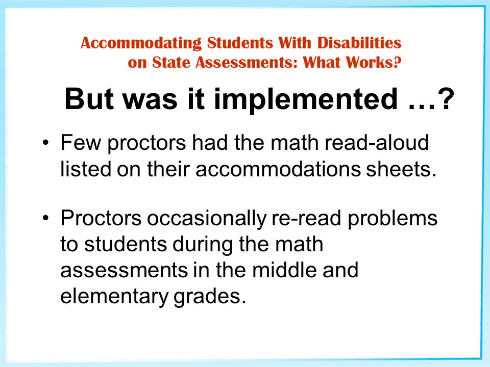 But was it implemented …? Few proctors had the math read-aloud listed on their accommodations sheets. Proctors occasionally re-read problems to studen