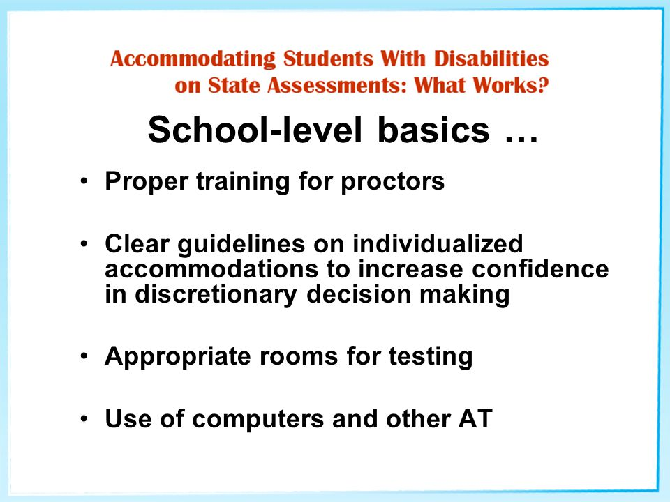 School-level basics … Proper training for proctors Clear guidelines on individualized accommodations to increase confidence in discretionary decision making Appropriate rooms for testing Use of computers and other AT