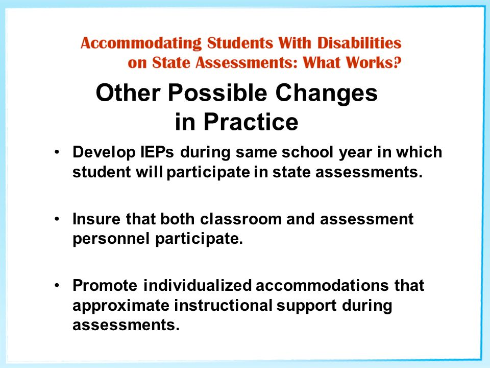 Other Possible Changes in Practice Develop IEPs during same school year in which student will participate in state assessments. Insure that both class