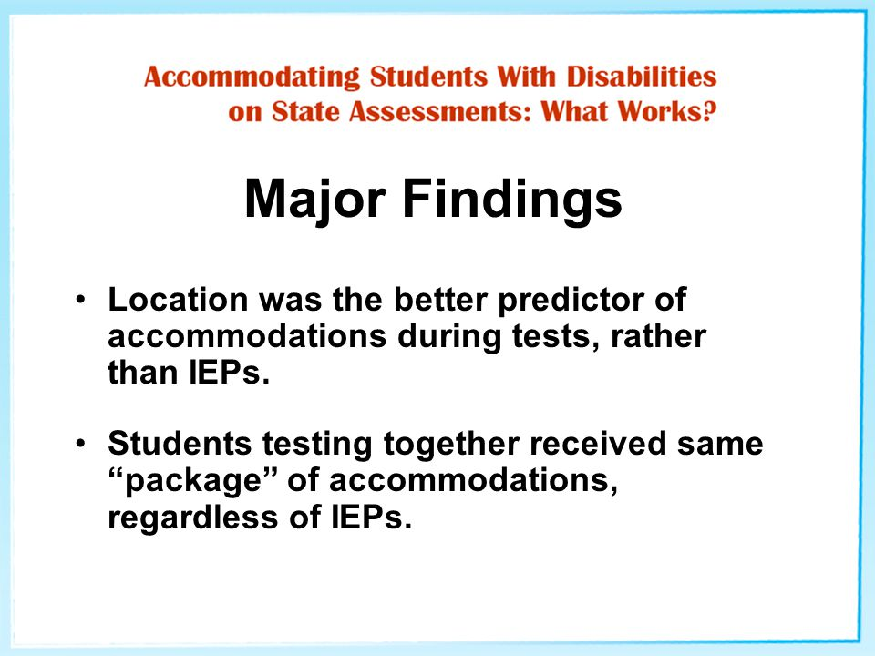 2003 State Assessment Accommodation HS Students (N=17) IEP OBS MS Students (N=5) IEP OBS Elem Students (N=17) IEP OBS Alternate location 151755 Oral administration of directions 117353 Directions repeated, clarified 30551317 Extended time1617551417 Frequent breaks00001417