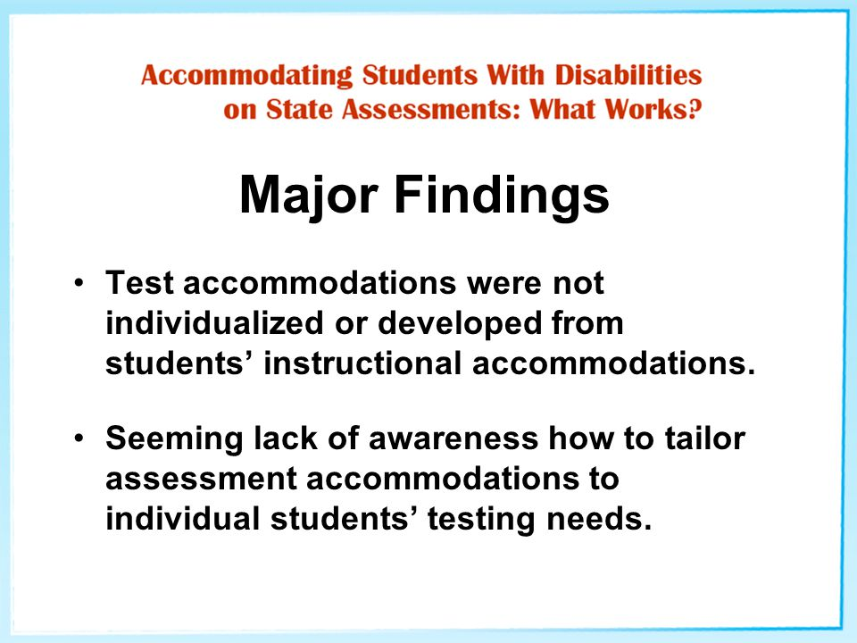Major Findings Test accommodations were not individualized or developed from students' instructional accommodations. Seeming lack of awareness how to