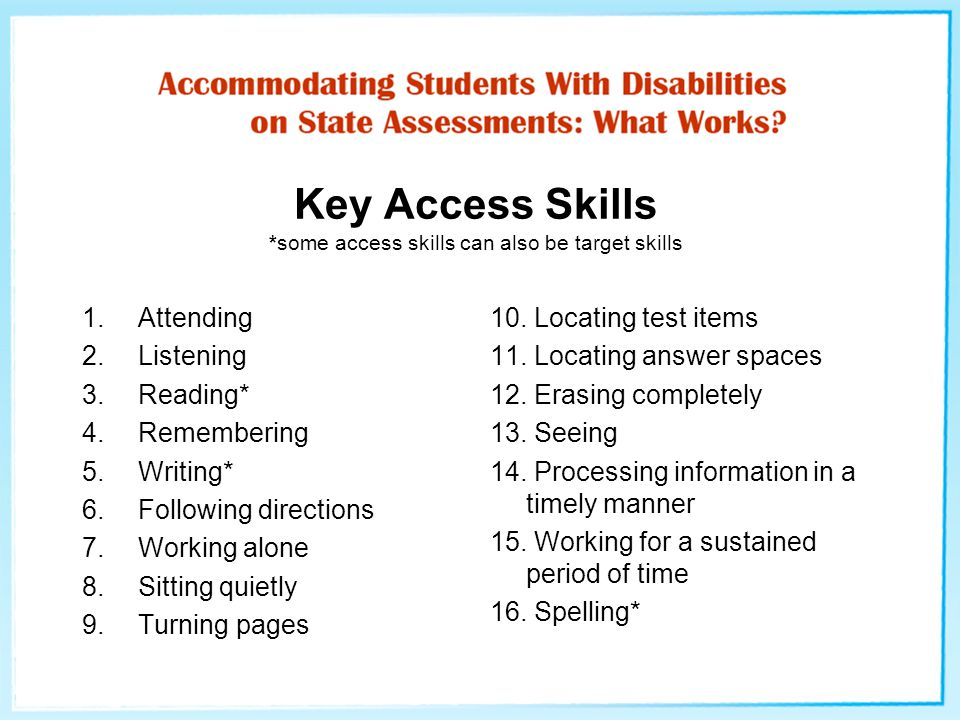 Key Access Skills *some access skills can also be target skills 1.Attending 2.Listening 3.Reading* 4.Remembering 5.Writing* 6.Following directions 7.Working alone 8.Sitting quietly 9.Turning pages 10.