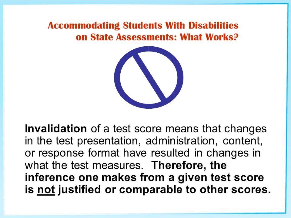 Invalidation of a test score means that changes in the test presentation, administration, content, or response format have resulted in changes in what the test measures.