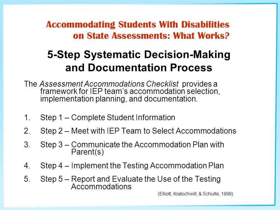 5-Step Systematic Decision-Making and Documentation Process The Assessment Accommodations Checklist provides a framework for IEP team's accommodation selection, implementation planning, and documentation.