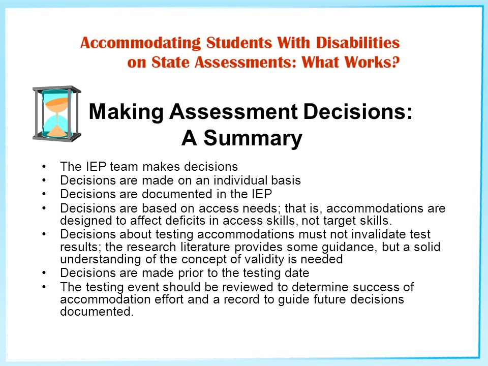 Making Assessment Decisions: A Summary The IEP team makes decisions Decisions are made on an individual basis Decisions are documented in the IEP Decisions are based on access needs; that is, accommodations are designed to affect deficits in access skills, not target skills.