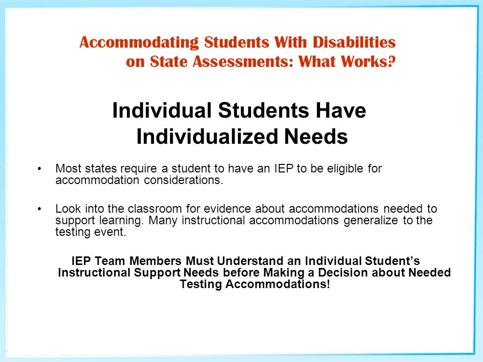 Individual Students Have Individualized Needs Most states require a student to have an IEP to be eligible for accommodation considerations.