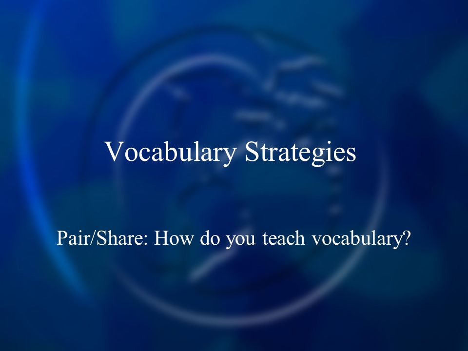 Vocabulary Strategies Pair/Share: How do you teach vocabulary?