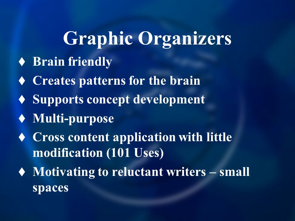 Graphic Organizers  Brain friendly  Creates patterns for the brain  Supports concept development  Multi-purpose  Cross content application with little modification (101 Uses)  Motivating to reluctant writers – small spaces
