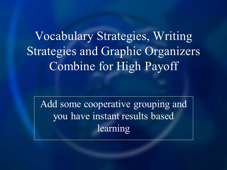 Vocabulary Strategies, Writing Strategies and Graphic Organizers Combine for High Payoff Add some cooperative grouping and you have instant results based learning