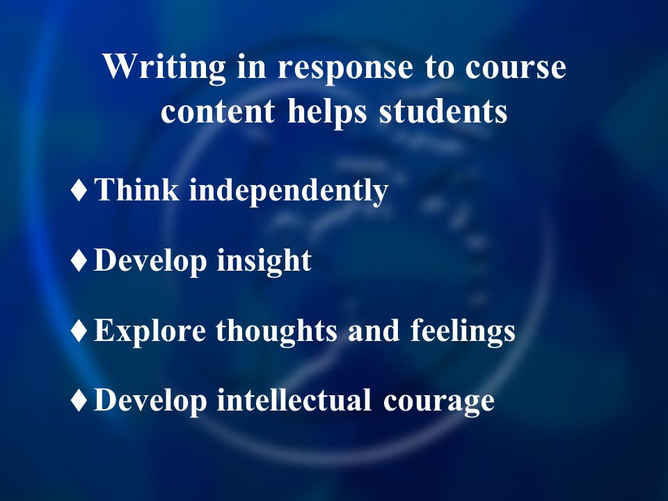 Writing in response to course content helps students  Think independently  Develop insight  Explore thoughts and feelings  Develop intellectual courage