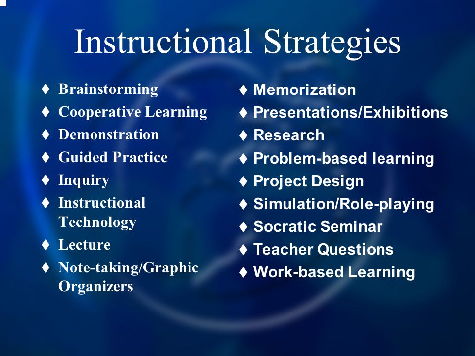 Instructional Strategies  Brainstorming  Cooperative Learning  Demonstration  Guided Practice  Inquiry  Instructional Technology  Lecture  Note-taking/Graphic Organizers  Memorization  Presentations/Exhibitions  Research  Problem-based learning  Project Design  Simulation/Role-playing  Socratic Seminar  Teacher Questions  Work-based Learning