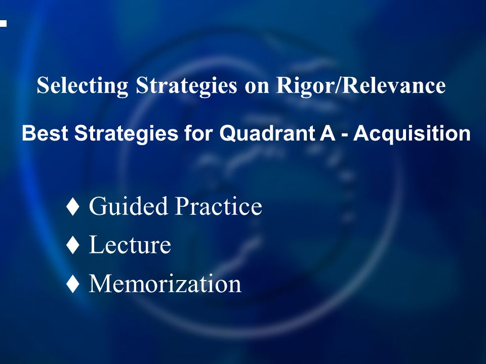 Selecting Strategies on Rigor/Relevance  Guided Practice  Lecture  Memorization Best Strategies for Quadrant A - Acquisition
