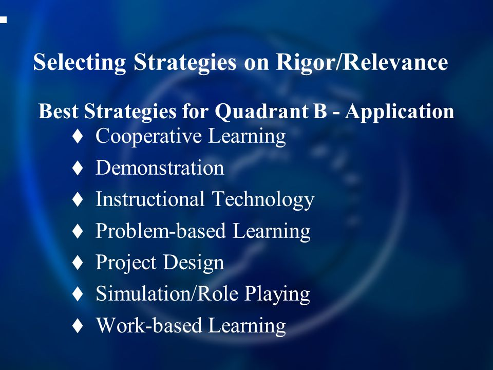 Selecting Strategies on Rigor/Relevance  Cooperative Learning  Demonstration  Instructional Technology  Problem-based Learning  Project Design  Simulation/Role Playing  Work-based Learning Best Strategies for Quadrant B - Application