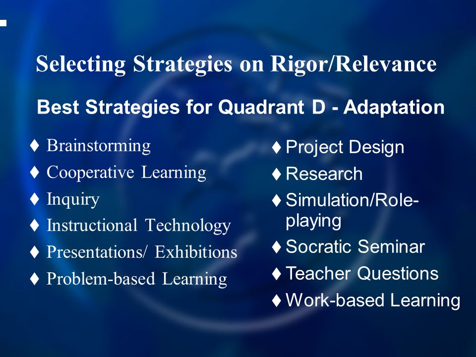 Selecting Strategies on Rigor/Relevance  Brainstorming  Cooperative Learning  Inquiry  Instructional Technology  Presentations/ Exhibitions  Problem-based Learning Best Strategies for Quadrant D - Adaptation  Project Design  Research  Simulation/Role- playing  Socratic Seminar  Teacher Questions  Work-based Learning