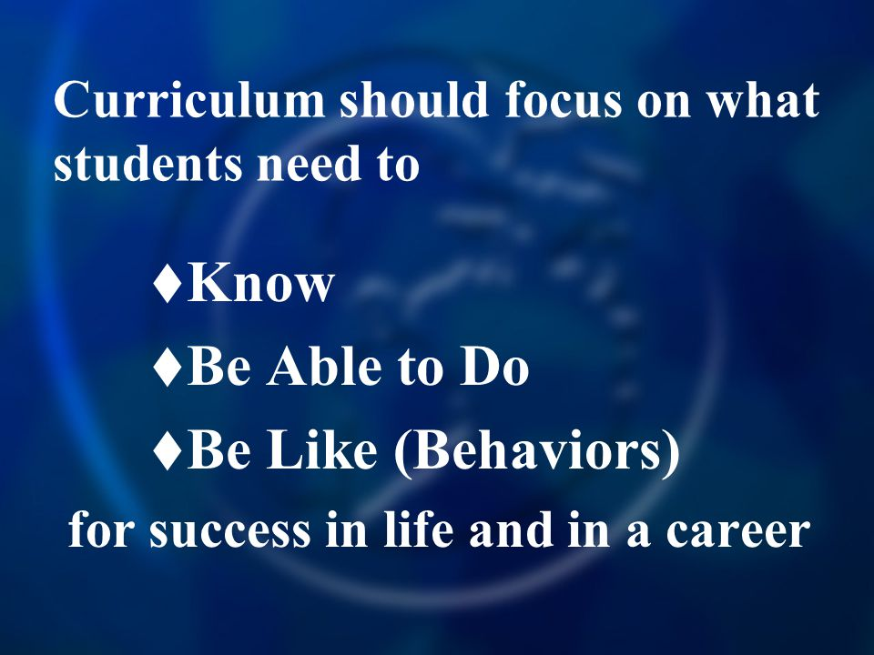 Curriculum should focus on what students need to  Know  Be Able to Do  Be Like (Behaviors) for success in life and in a career