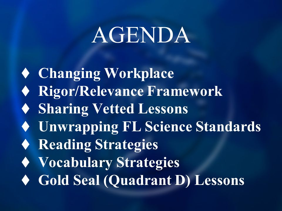 AGENDA  Changing Workplace  Rigor/Relevance Framework  Sharing Vetted Lessons  Unwrapping FL Science Standards  Reading Strategies  Vocabulary Strategies  Gold Seal (Quadrant D) Lessons
