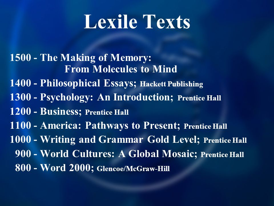 Lexile Texts 1500 - The Making of Memory: From Molecules to Mind 1400 - Philosophical Essays; Hackett Publishing 1300 - Psychology: An Introduction; Prentice Hall 1200 - Business; Prentice Hall 1100 - America: Pathways to Present; Prentice Hall 1000 - Writing and Grammar Gold Level; Prentice Hall 900 - World Cultures: A Global Mosaic; Prentice Hall 800 - Word 2000; Glencoe/McGraw-Hill
