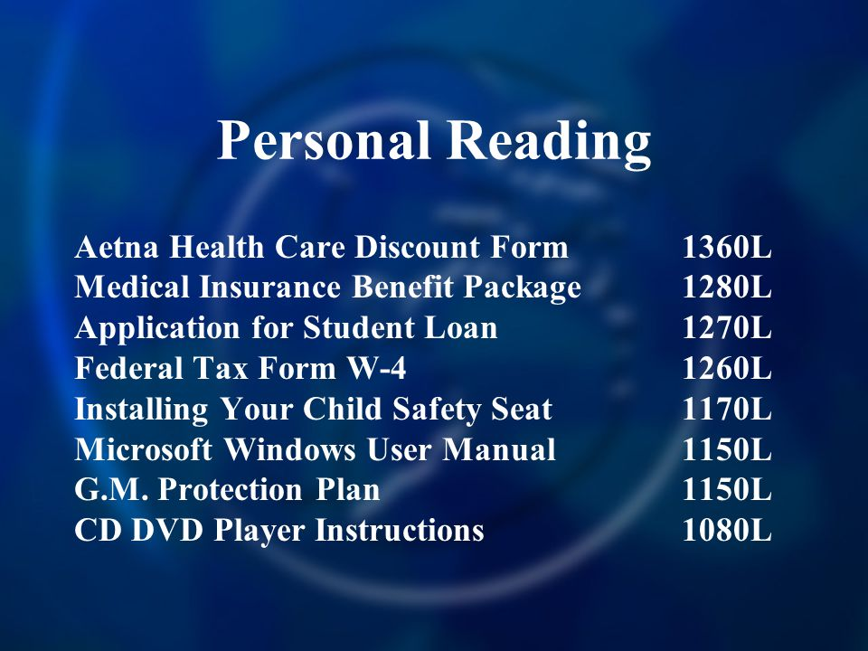 Personal Reading Aetna Health Care Discount Form 1360L Medical Insurance Benefit Package 1280L Application for Student Loan 1270L Federal Tax Form W-4 1260L Installing Your Child Safety Seat 1170L Microsoft Windows User Manual 1150L G.M.