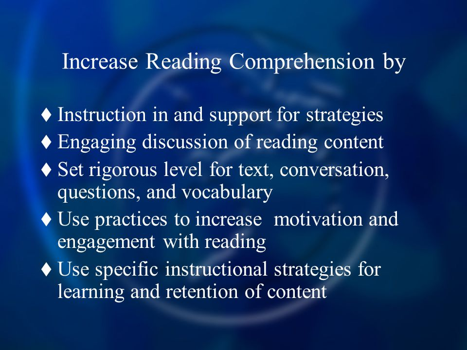 Increase Reading Comprehension by  Instruction in and support for strategies  Engaging discussion of reading content  Set rigorous level for text, conversation, questions, and vocabulary  Use practices to increase motivation and engagement with reading  Use specific instructional strategies for learning and retention of content
