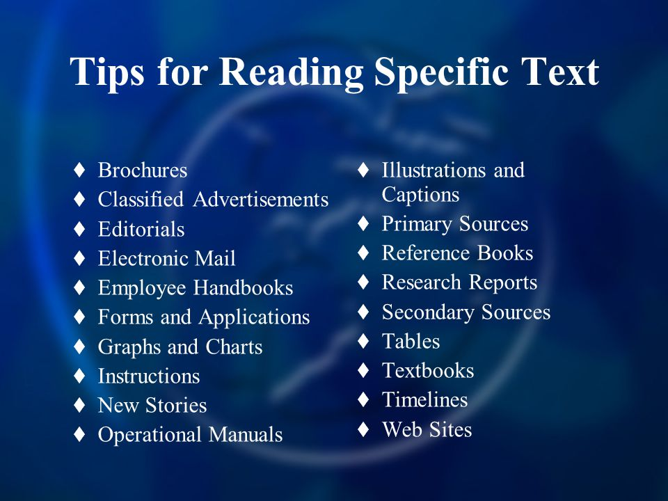 Tips for Reading Specific Text  Brochures  Classified Advertisements  Editorials  Electronic Mail  Employee Handbooks  Forms and Applications  Graphs and Charts  Instructions  New Stories  Operational Manuals  Illustrations and Captions  Primary Sources  Reference Books  Research Reports  Secondary Sources  Tables  Textbooks  Timelines  Web Sites