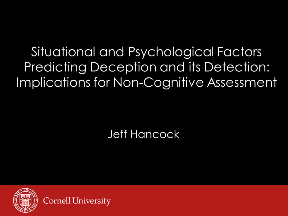 Situational and Psychological Factors Predicting Deception and its Detection: Implications for Non-Cognitive Assessment Jeff Hancock