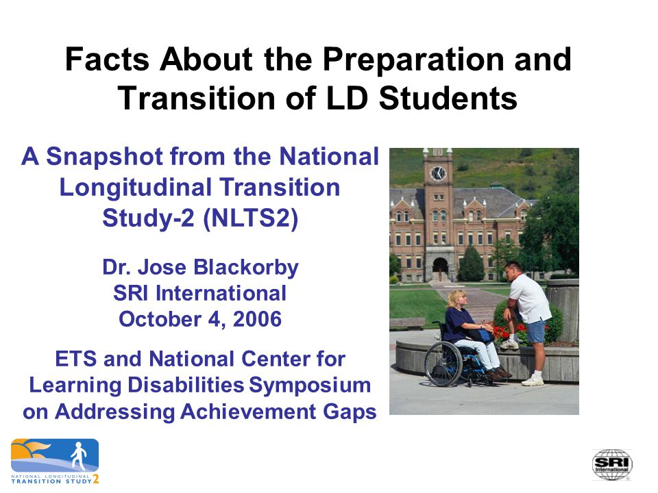 Facts About the Preparation and Transition of LD Students A Snapshot from the National Longitudinal Transition Study-2 (NLTS2) Dr. Jose Blackorby SRI