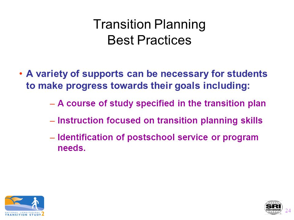 24 Transition Planning Best Practices A variety of supports can be necessary for students to make progress towards their goals including: –A course of