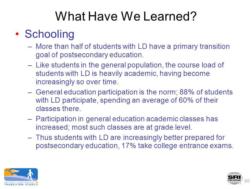 60 What Have We Learned? Schooling –More than half of students with LD have a primary transition goal of postsecondary education. –Like students in th