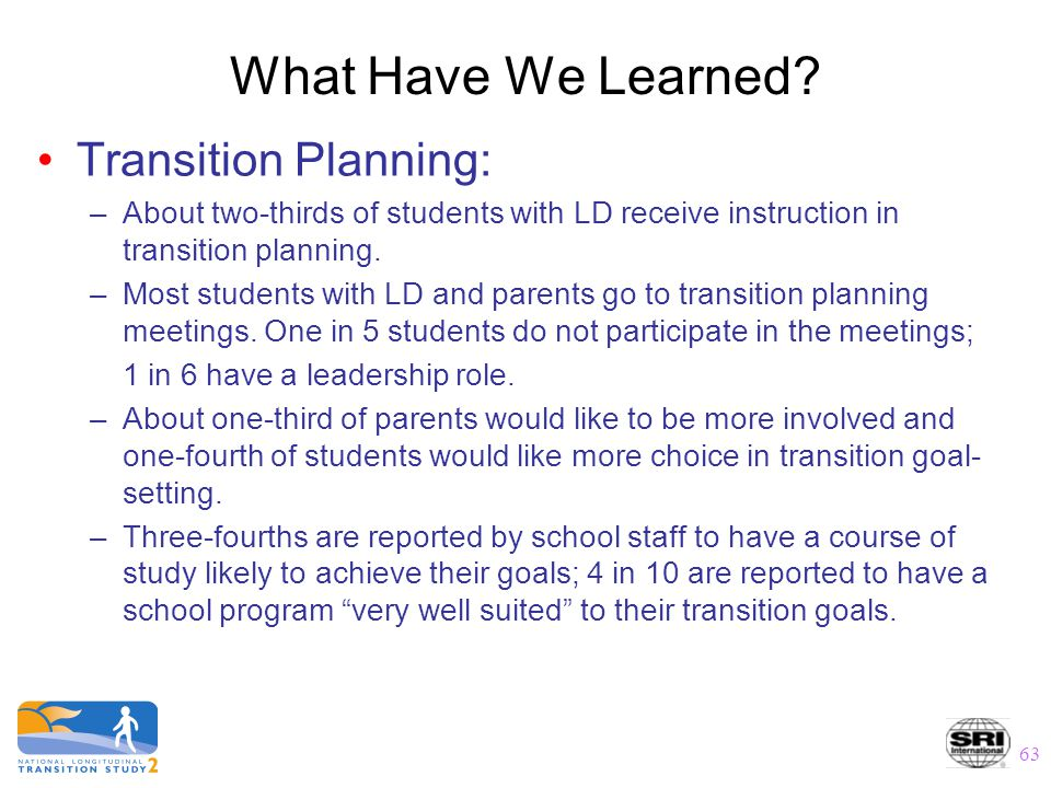 63 What Have We Learned? Transition Planning: –About two-thirds of students with LD receive instruction in transition planning. –Most students with LD