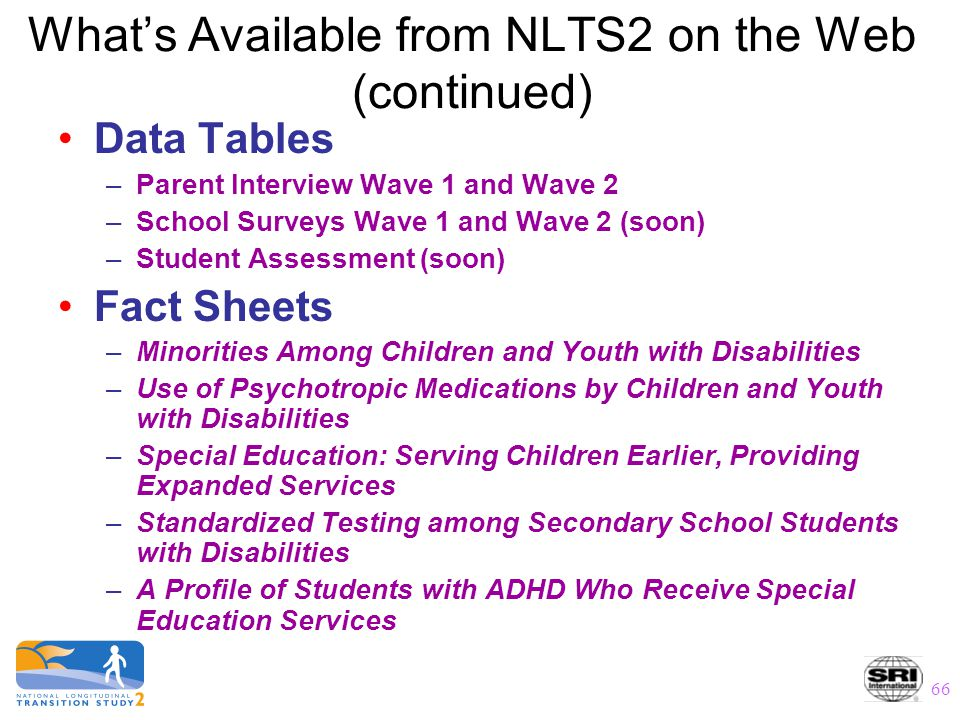 66 What's Available from NLTS2 on the Web (continued) Data Tables –Parent Interview Wave 1 and Wave 2 –School Surveys Wave 1 and Wave 2 (soon) –Studen