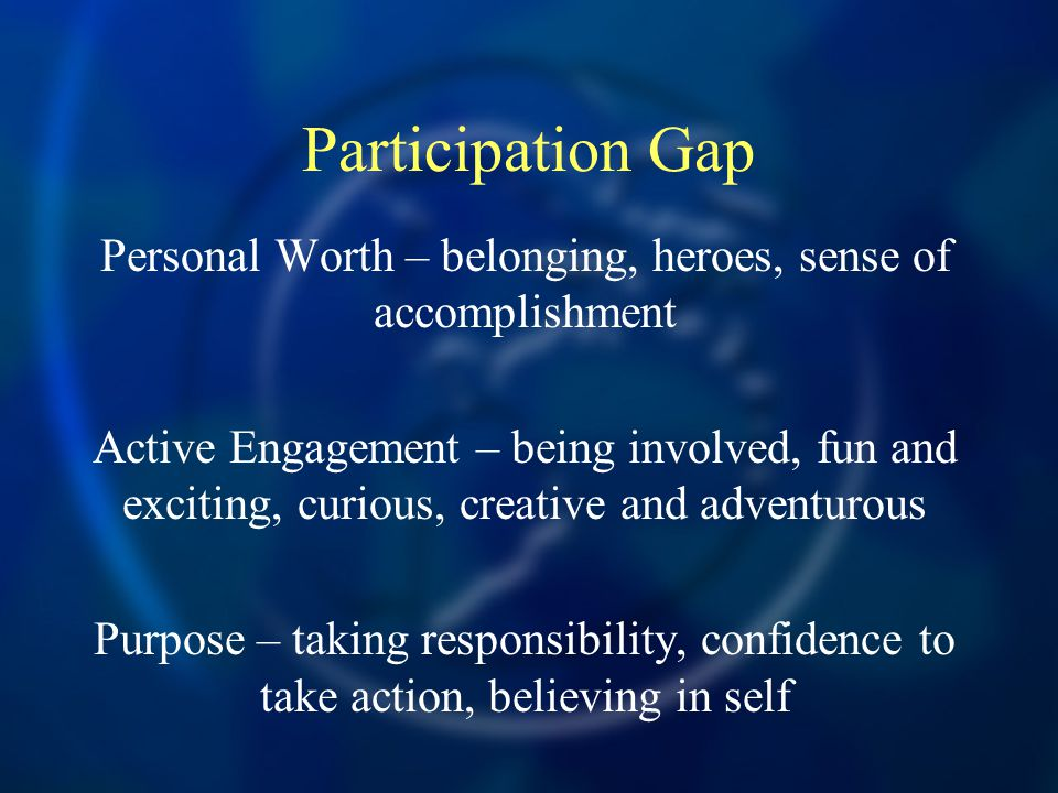 Personal Worth – belonging, heroes, sense of accomplishment Active Engagement – being involved, fun and exciting, curious, creative and adventurous Purpose – taking responsibility, confidence to take action, believing in self