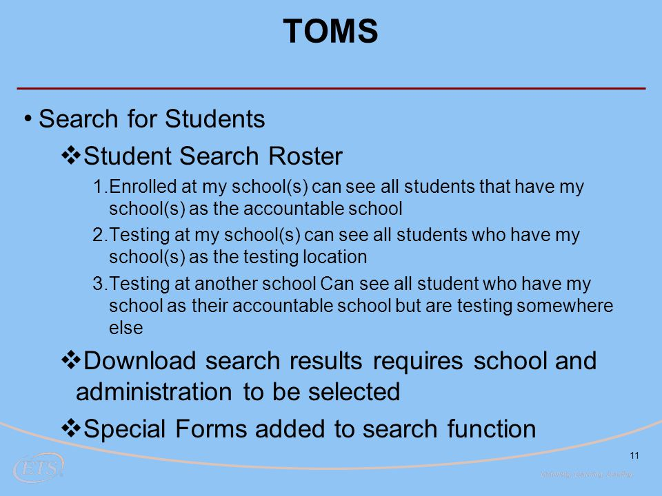 TOMS Search for Students  Student Search Roster 1. Enrolled at my school(s) can see all students that have my school(s) as the accountable school 2.
