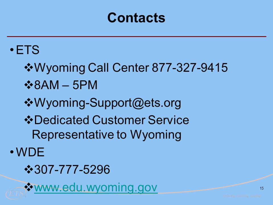 Contacts ETS  Wyoming Call Center 877-327-9415  8AM – 5PM  Wyoming-Support@ets.org  Dedicated Customer Service Representative to Wyoming WDE  307