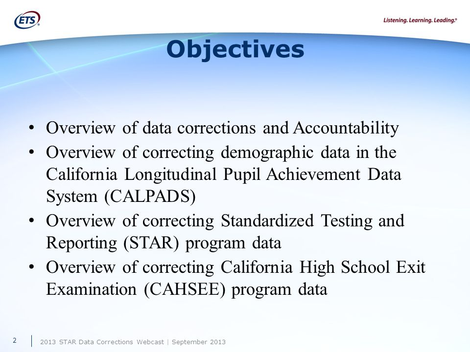 2013 STAR Data Corrections Webcast | September 2013 Objectives Overview of data corrections and Accountability Overview of correcting demographic data in the California Longitudinal Pupil Achievement Data System (CALPADS) Overview of correcting Standardized Testing and Reporting (STAR) program data Overview of correcting California High School Exit Examination (CAHSEE) program data 2