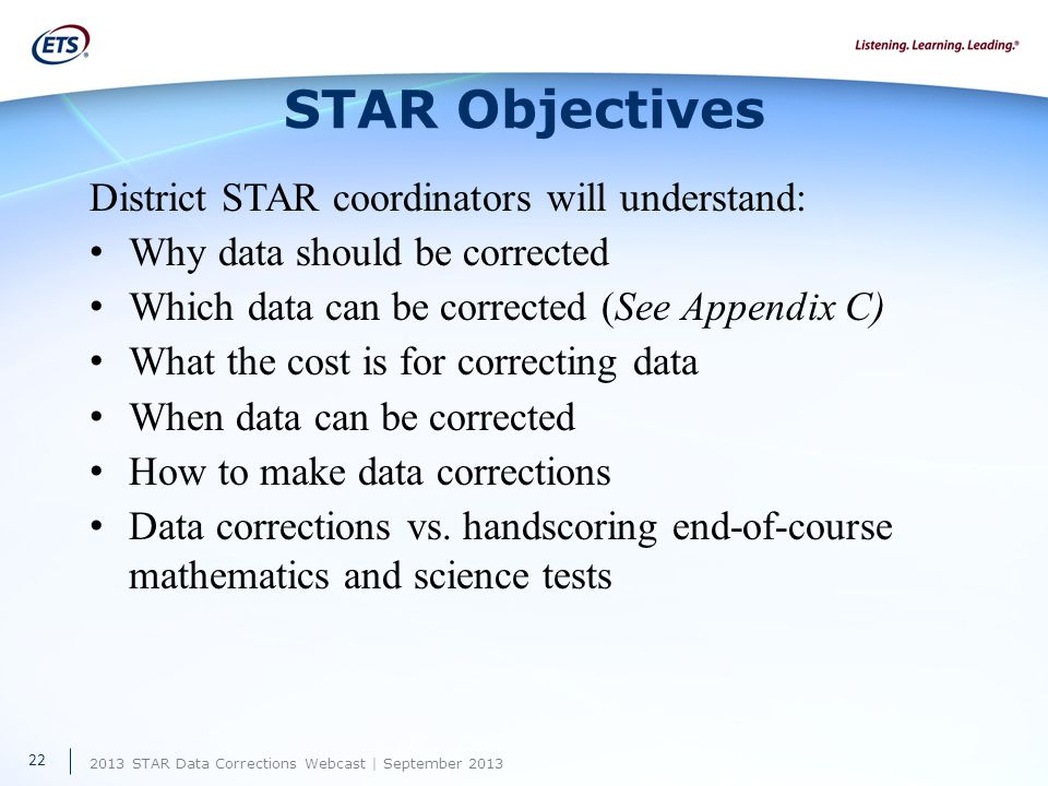 2013 STAR Data Corrections Webcast | September 2013 STAR Objectives District STAR coordinators will understand: Why data should be corrected Which data can be corrected (See Appendix C) What the cost is for correcting data When data can be corrected How to make data corrections Data corrections vs.