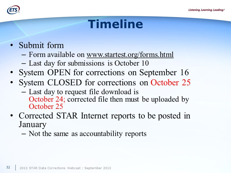 2013 STAR Data Corrections Webcast | September 2013 Timeline Submit form – Form available on www.startest.org/forms.html – Last day for submissions is October 10 System OPEN for corrections on September 16 System CLOSED for corrections on October 25 – Last day to request file download is October 24; corrected file then must be uploaded by October 25 Corrected STAR Internet reports to be posted in January – Not the same as accountability reports 32