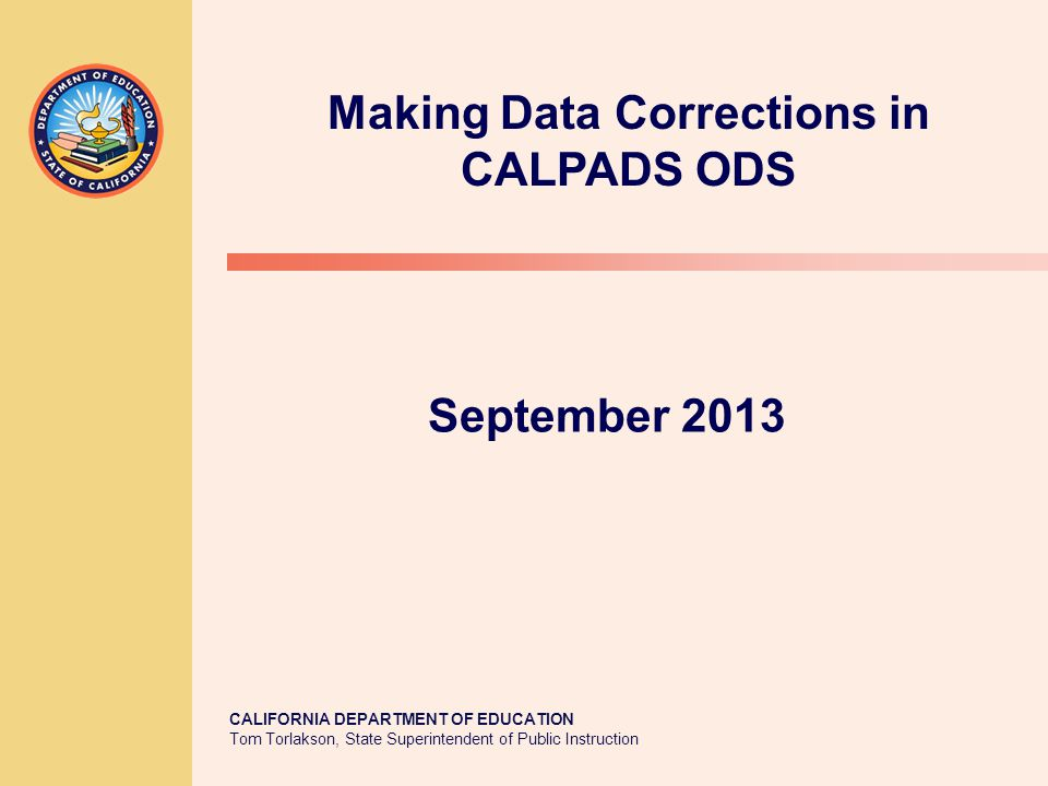 CALIFORNIA DEPARTMENT OF EDUCATION Tom Torlakson, State Superintendent of Public Instruction September 2013 Making Data Corrections in CALPADS ODS