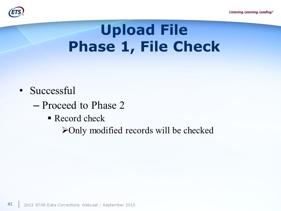 2013 STAR Data Corrections Webcast | September 2013 Upload File Phase 1, File Check Successful – Proceed to Phase 2  Record check  Only modified records will be checked 41