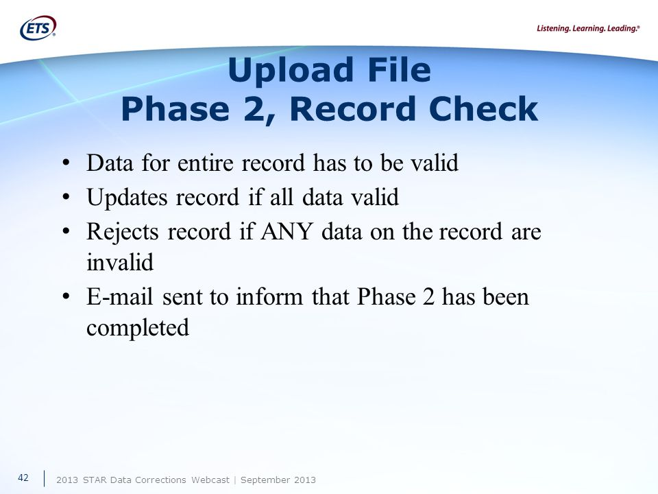 2013 STAR Data Corrections Webcast | September 2013 Upload File Phase 2, Record Check Data for entire record has to be valid Updates record if all data valid Rejects record if ANY data on the record are invalid E-mail sent to inform that Phase 2 has been completed 42