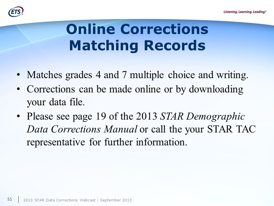 2013 STAR Data Corrections Webcast | September 2013 Online Corrections Matching Records Matches grades 4 and 7 multiple choice and writing.