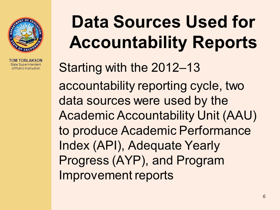 TOM TORLAKSON State Superintendent of Public Instruction Data Sources Used for Accountability Reports Starting with the 2012–13 accountability reporting cycle, two data sources were used by the Academic Accountability Unit (AAU) to produce Academic Performance Index (API), Adequate Yearly Progress (AYP), and Program Improvement reports 6
