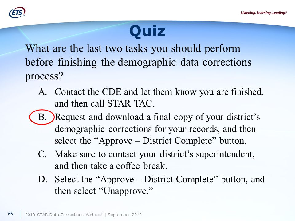 2013 STAR Data Corrections Webcast | September 2013 Quiz What are the last two tasks you should perform before finishing the demographic data corrections process.