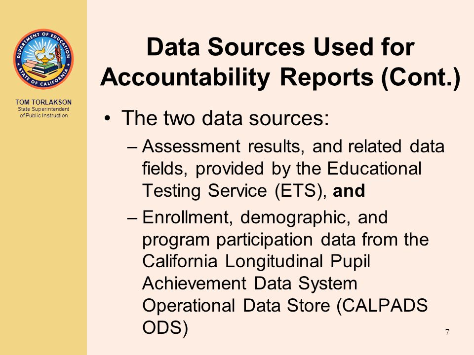 TOM TORLAKSON State Superintendent of Public Instruction Data Sources Used for Accountability Reports (Cont.) The two data sources: –Assessment results, and related data fields, provided by the Educational Testing Service (ETS), and –Enrollment, demographic, and program participation data from the California Longitudinal Pupil Achievement Data System Operational Data Store (CALPADS ODS) 7