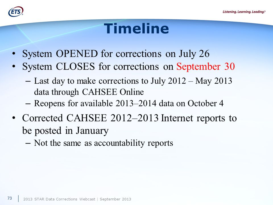 2013 STAR Data Corrections Webcast | September 2013 Timeline System OPENED for corrections on July 26 System CLOSES for corrections on September 30 – Last day to make corrections to July 2012 – May 2013 data through CAHSEE Online – Reopens for available 2013–2014 data on October 4 Corrected CAHSEE 2012–2013 Internet reports to be posted in January – Not the same as accountability reports 73