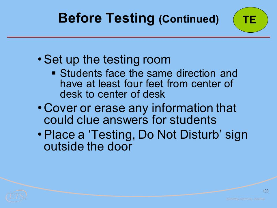 103 Set up the testing room  Students face the same direction and have at least four feet from center of desk to center of desk Cover or erase any information that could clue answers for students Place a 'Testing, Do Not Disturb' sign outside the door Before Testing (Continued) TE
