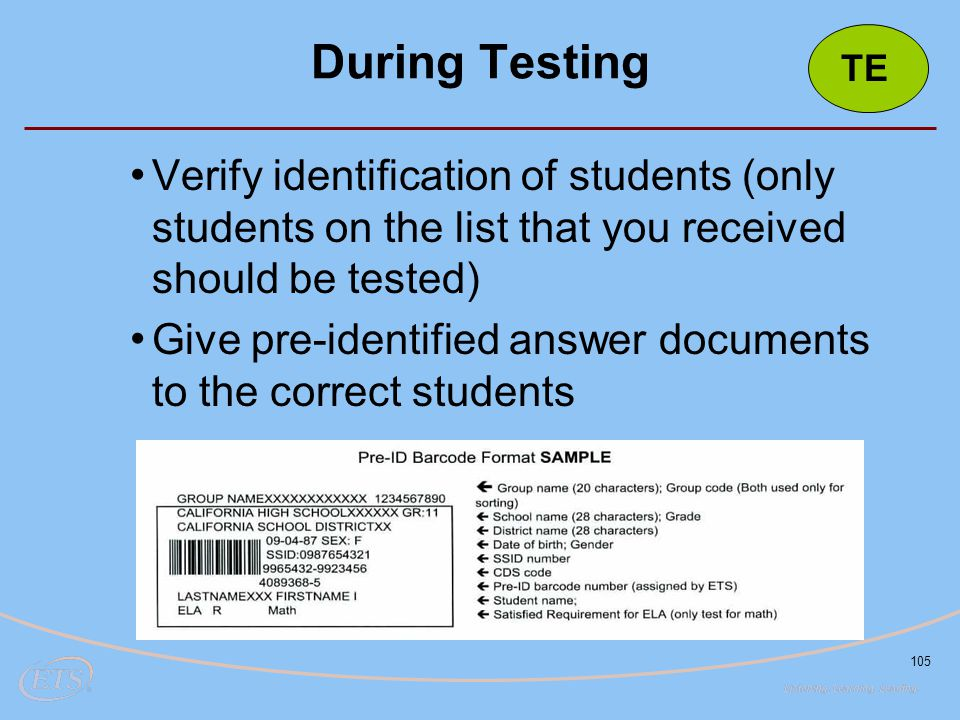 105 Verify identification of students (only students on the list that you received should be tested) Give pre-identified answer documents to the corre