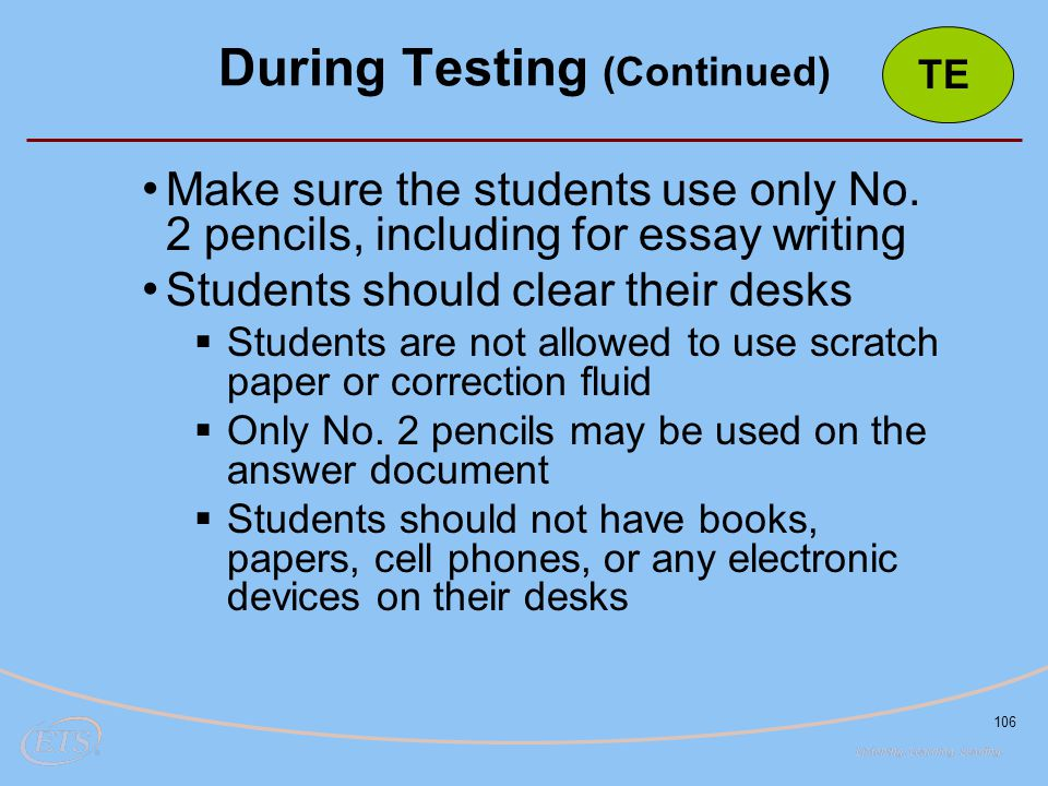 106 Make sure the students use only No. 2 pencils, including for essay writing Students should clear their desks  Students are not allowed to use scr