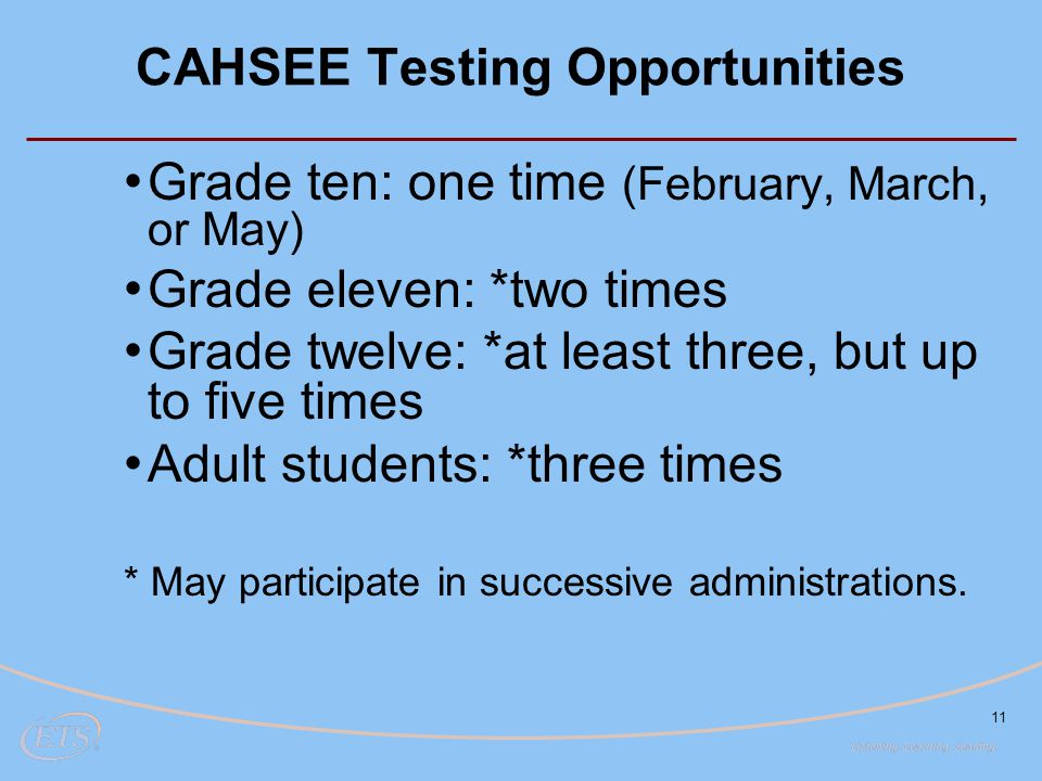 11 CAHSEE Testing Opportunities Grade ten: one time (February, March, or May) Grade eleven: *two times Grade twelve: *at least three, but up to five times Adult students: *three times * May participate in successive administrations.