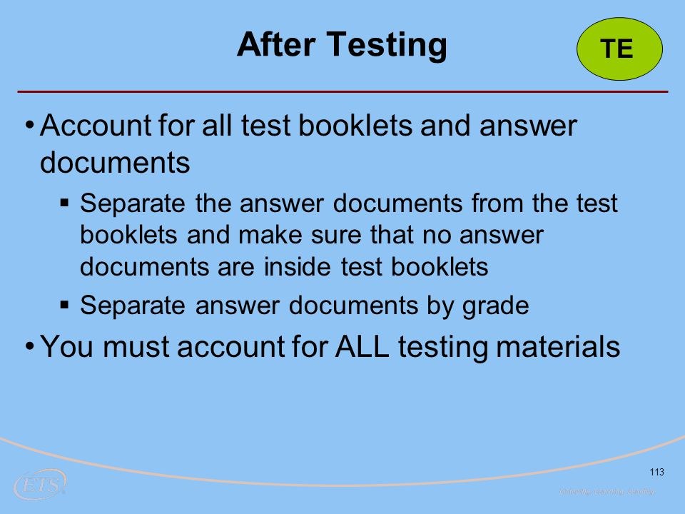 113 Account for all test booklets and answer documents  Separate the answer documents from the test booklets and make sure that no answer documents are inside test booklets  Separate answer documents by grade You must account for ALL testing materials After Testing TE